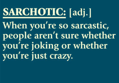 sarcastic: SARCHOTIC: [adj.]  When you're so sarcastic,  people aren't sure whether  you're joking or whether  you're just crazy.