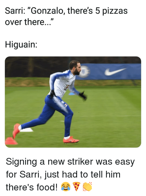 "higuain: Sarri: ""Gonzalo, there's 5 pizzas  over there...""  ID  Higuain Signing a new striker was easy for Sarri, just had to tell him there's food! 😂🍕👏"