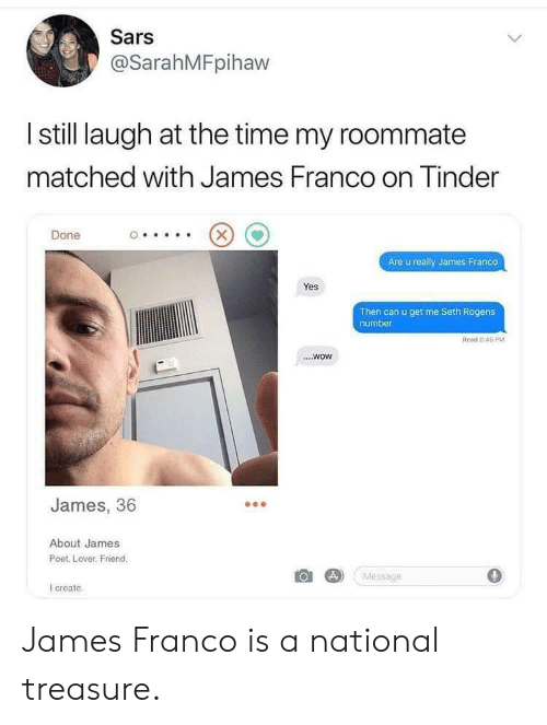 James Franco, Roommate, and Wow: Sars  @SarahMFpihaw  I still laugh at the time my roommate  matched with James Franco on inder  Done  Are u really James Franco  Yes  Then can u get me Seth Rogens  number  Read 8:45 PM  ....wow  James, 36  About James  Poet. Lover. Friend.  Message  0  create James Franco is a national treasure.