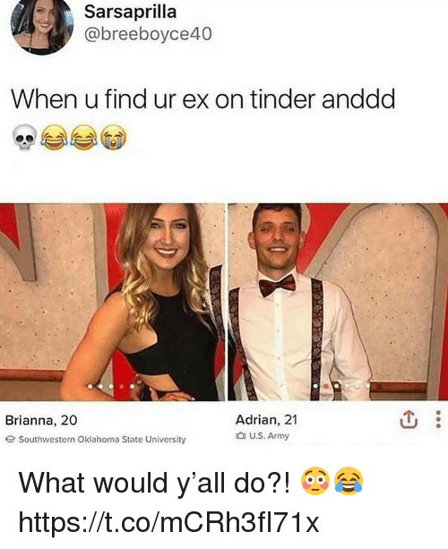 Tinder, Army, and Oklahoma: Sarsaprilla  @breeboyce40  When u find ur ex on tinder anddd  Adrian, 21  t U.S. Army  Brianna, 20  G Southwestern Oklahoma State University What would y'all do?! 😳😂 https://t.co/mCRh3fI71x