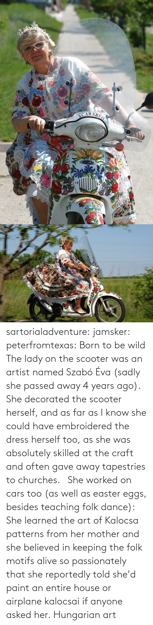 away: sartorialadventure: jamsker:  peterfromtexas: Born to be wild The lady on the scooter was an artist named Szabó Éva (sadly she passed away 4 years ago). She decorated the scooter herself, and as far as I know she could have embroidered the dress herself too, as she was absolutely skilled at the craft and often gave away tapestries to churches.   She worked on cars too (as well as easter eggs, besides teaching folk dance): She learned the art of Kalocsa patterns from her mother and she believed in keeping the folk motifs alive so passionately that she reportedly told she'd paint an entire house or airplane kalocsai if anyone asked her.  Hungarian art