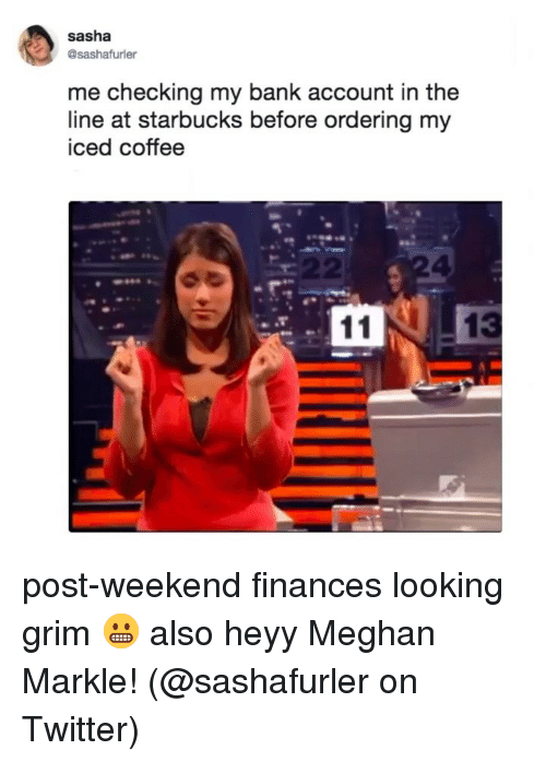 Memes, Starbucks, and Twitter: sasha  me checking my bank account in the  line at starbucks before ordering my  iced coffee  2 post-weekend finances looking grim 😬 also heyy Meghan Markle! (@sashafurler on Twitter)