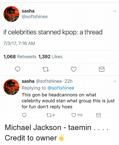 Andrew Bogut, Memes, and Michael Jackson: sasha  @softshinee  if celebrities stanned kpop: a thread  7/3/17, 7:16 AM  1,068 Retweets 1,392 Likes  sasha @softshinee 22h  Replying to @softshinee  This gon be headcannons on what  celebrity would stan what group this is just  for fun don't reply hoes  6  110 Michael Jackson - taemin . . . . Credit to owner✌