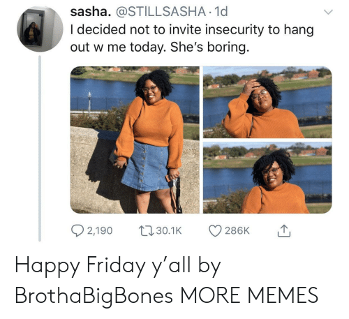 happy friday: sasha. @STILLSASHA 1d  I decided not to invite insecurity to hang  out w me today. She's boring.  2,1900. 286K  30.1K Happy Friday y'all by BrothaBigBones MORE MEMES