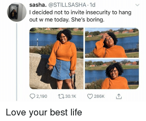 Life, Love, and Best: sasha. @STILLSASHA.1d  I decided not to invite insecurity to hang  out w me today. She's boring.  2,190 0. 286K Love your best life