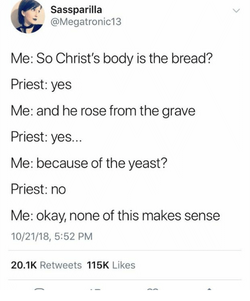 yeast: Sassparilla  @Megatronic13  Me: So Christ's body is the bread?  Priest: yes  Me: and he rose from the grave  Priest: yes...  Me: because of the yeast?  Priest: no  Me: okay, none of this makes sense  10/21/18, 5:52 PM  20.1K Retweets 115K Likes