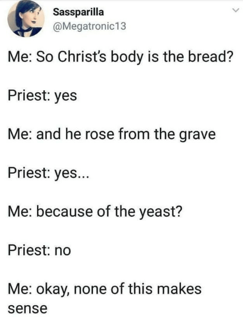 yeast: Sassparilla  @Megatronic13  Me: So Christ's body is the bread?  Priest: yes  Me: and he rose from the grave  Priest: yes...  Me: because of the yeast?  Priest: no  Me: okay, none of this makes  sense