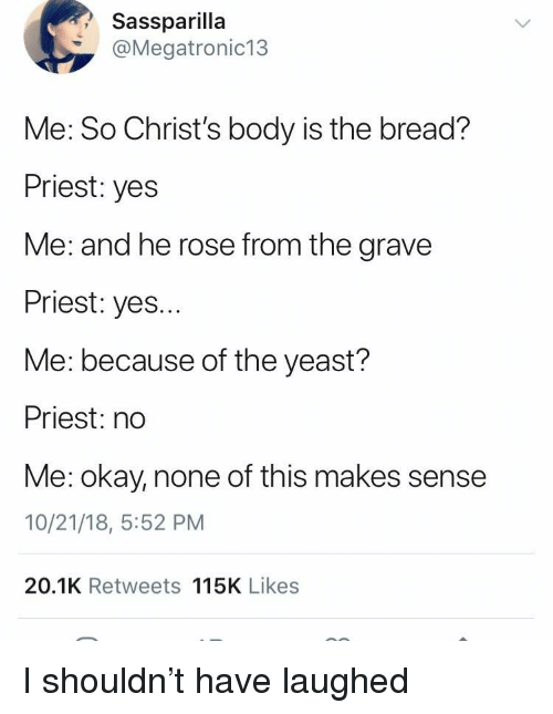 yeast: Sassparilla  @Megatronic13  Me: So Christ's body is the bread?  Priest: yes  Me: and he rose from the grave  Priest: yes...  Me: because of the yeast?  Priest: no  Me: okay, none of this makes sense  10/21/18, 5:52 PM  20.1K Retweets 115K Likes I shouldn't have laughed