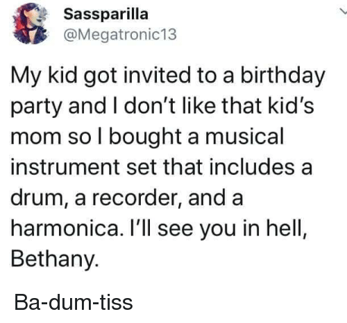 harmonica: Sassparilla  @Megatronic13  My kid got invited to a birthday  party and I don't like that kid's  mom so l bought a musical  instrument set that includes a  drum, a recorder, and a  harmonica. I'll see you in hell  Bethany. Ba-dum-tiss