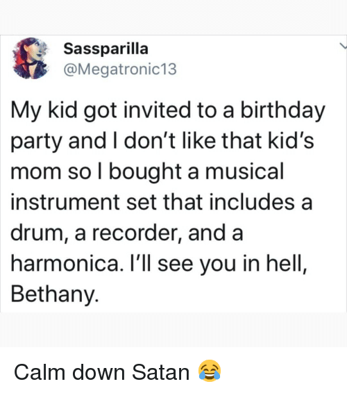 harmonica: Sassparilla  @Megatronic13  My kid got invited to a birthday  party and I don't like that kid's  mom so l bought a musical  instrument set that includes a  drum, a recorder, and a  harmonica. l'll see you in hell,  Bethany. Calm down Satan 😂