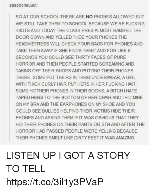 """Bitch, Books, and Fucking: sasstronauuut  SO AT OUR SCHOOL THERE ARE NO PHONES ALLOWED BUT  WE STILL TAKE THEM TO SCHOOL BECAUSE WE'RE FUCKING  IDIOTS AND TODAY THE CLASS PRES ALMOST RAMMED THE  DOOR DOWN AND YELLED """"HIDE YOUR PHONES THE  HEADMISTRESS WILL CHECK YOUR BAGS FOR PHONES AND  TAKE THEM AWAY IF SHE FINDS THEM"""" AND FOR LIKE 5  SECONDS YOU COULD SEE THIRTY FACES OF PURE  HORROR AND THEN PEOPLE STARTED SCREAMING AND  TAKING OFF THEIR SHOES AND PUTTING THEIR PHONES  THERE, SOME PUT THEIRS IN THEIR UNDERWEAR, A GIRL  WITH THICK CURLY HAIR PUT HERS IN HER FUCKING HAIR,  SOME HIDTHEIR PHONES IN THEIR BOOKS, A BITCH I HATE  TAPED HERS TO THE BOTTOM OF HER CHAIR AND I HID MINE  ON MY BRA AND THE EARPHONES ON MY SHOE AND YOU  COULD SEE BULLIES HELPING THEIR VICTIMS HIDE THEIR  PHONES AND ASKING THEM IF IT WAS OBVIOUS THAT THEY  HID THEIR PHONES ON THEIR PANTS OR STH AND AFTER THE  HORROR HAD PASSED PEOPLE WERE YELLING BECAUSE  THEIR PHONES SMELT LIKE DIRTY FEET IT WAS AMAZING LISTEN UP I GOT A STORY TO TELL https://t.co/3il1y3PVaP"""
