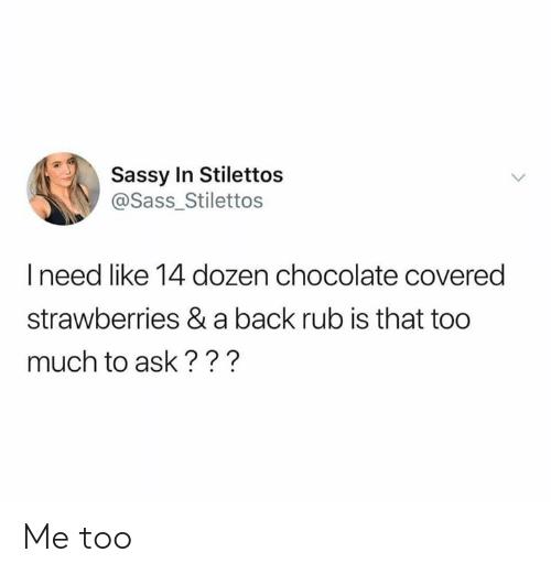 Strawberries: Sassy In Stilettos  @Sass_Stilettos  I need like 14 dozen chocolate covered  strawberries & a back rub is that too  much to ask??? Me too