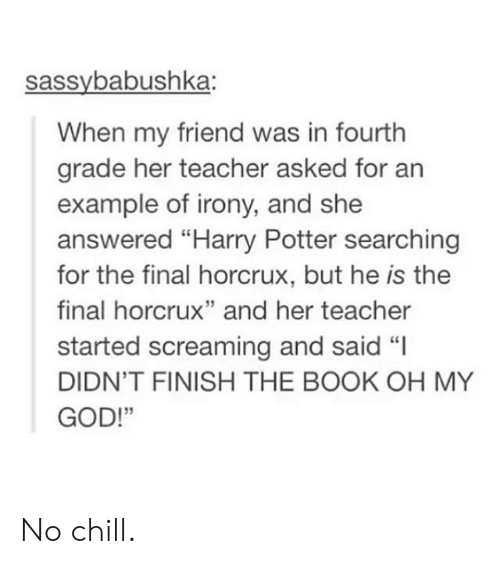 """No chill: sassybabushka:  When my friend was in fourth  grade her teacher asked for an  example of irony, and she  answered """"Harry Potter searching  for the final horcrux, but he is the  final horcrux"""" and her teacher  started screaming and said """"I  DIDN'T FINISH THE BOOK OH MY  GOD!""""  13 No chill."""