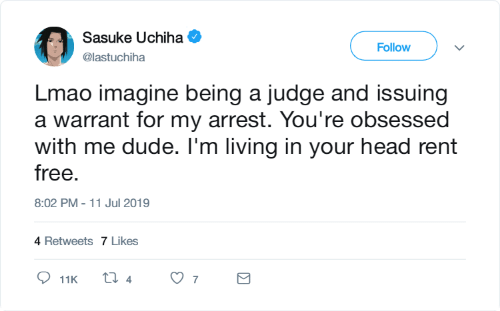 Dude, Head, and Lmao: Sasuke Uchiha  Follow  @lastuchiha  Lmao imagine being a judge and issuing  a warrant for my arrest. You're obsessed  with me dude. I'm living in your head rent  free.  8:02 PM - 11 Jul 2019  4 Retweets 7 Likes  ti 4  7  11K  Σ