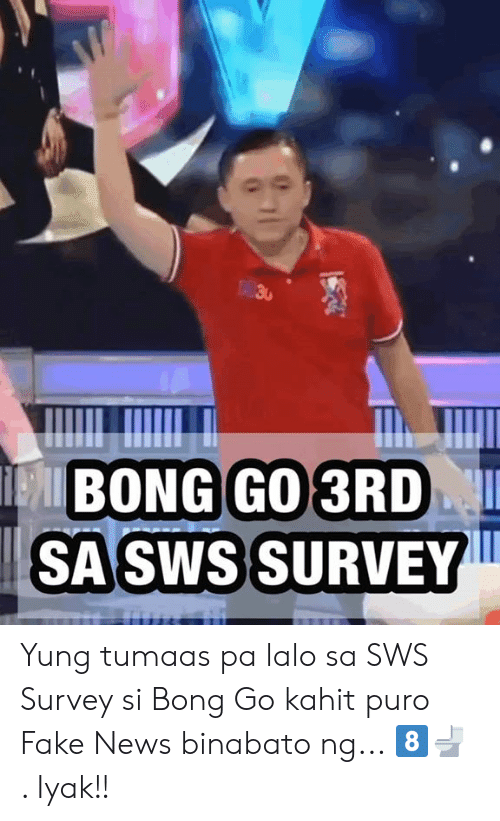 Fake, News, and Filipino (Language): SASWS SURVEY Yung tumaas pa lalo sa SWS Survey si Bong Go kahit puro Fake News binabato ng... 8️⃣🚽 . Iyak!!