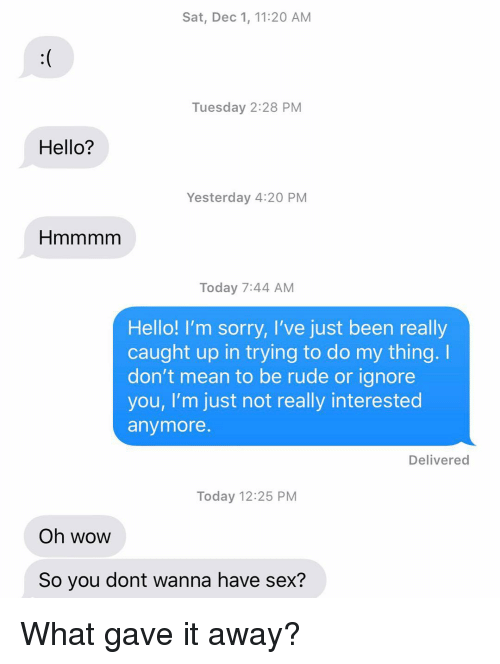 Hello, Relationships, and Rude: Sat, Dec 1, 11:20 AM  Tuesday 2:28 PM  Hello?  Yesterday 4:20 PM  Today 7:44 AM  Hello! I'm sorry, I've just been really  caught up in trying to do my thing.  don't mean to be rude or ignore  you, I'm just not really interested  anymore  Delivered  Today 12:25 PM  Oh wow  So you dont wanna have sex? What gave it away?