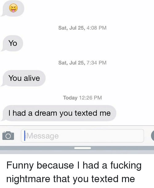 A Dream, Alive, and Fucking: Sat, Jul 25, 4:08 PM  Yo  Sat, Jul 25, 7:34 PM  You alive  Today 12:26 PM  I had a dream you texted me  Message Funny because I had a fucking nightmare that you texted me