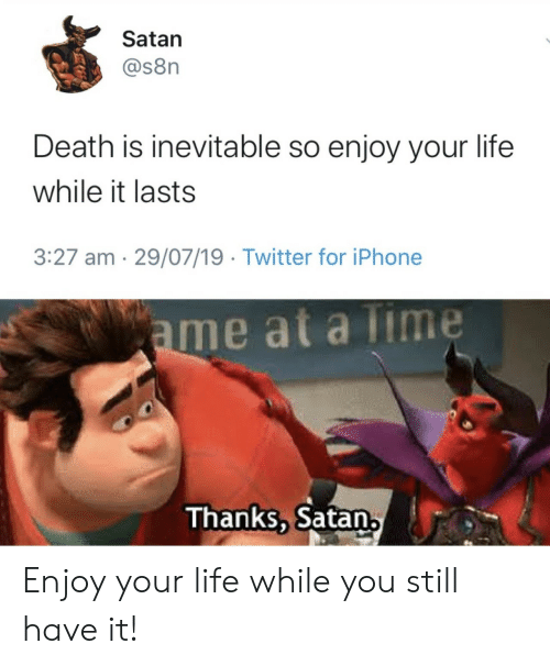 Iphone, Life, and Twitter: Satan  @s8n  Death is inevitable so enjoy your life  while it lasts  3:27 am 29/07/19 Twitter for iPhone  ame at a Time  Thanks, Satan, Enjoy your life while you still have it!
