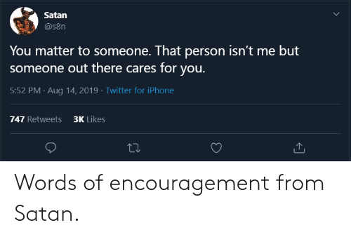 Iphone, Twitter, and Satan: Satan  @s8n  You matter to someone. That person isn't me but  someone out there cares for you.  5:52 PM Aug 14, 2019 - Twitter for iPhone  3K Likes  747 Retweets Words of encouragement from Satan.