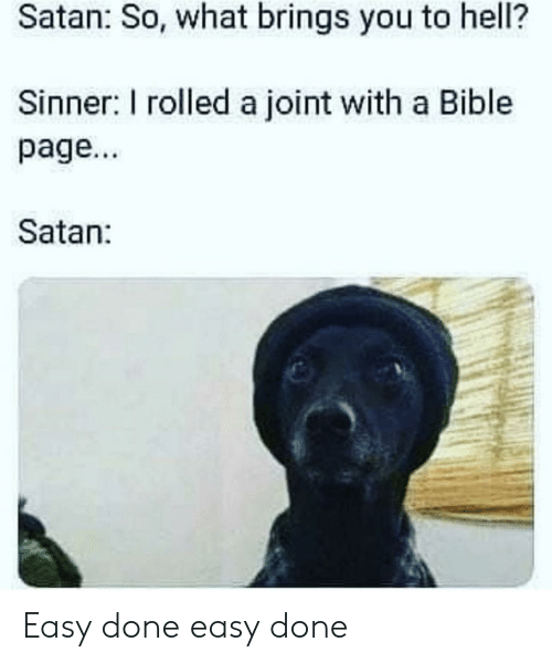 sinner: Satan: So, what brings you to hell?  Sinner: I rolled a joint with a Bible  page...  Satan: Easy done easy done