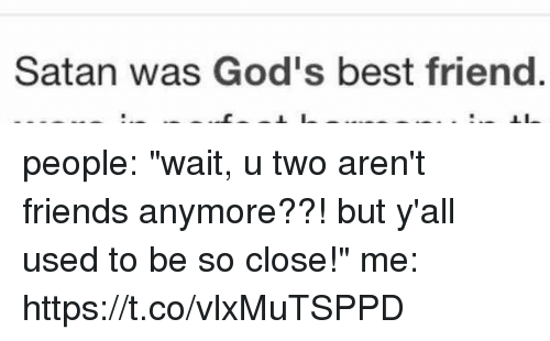 "Best Friend, Friends, and Best: Satan was God's best friend people: ""wait, u two aren't friends anymore??! but y'all used to be so close!""  me: https://t.co/vlxMuTSPPD"