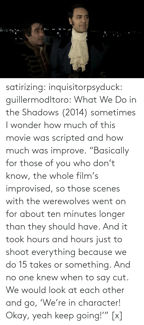 "movies: satirizing:  inquisitorpsyduck:  guillermodltoro: What We Do in the Shadows (2014) sometimes I wonder how much of this movie was scripted and how much was improve.  ""Basically for those of you who don't know, the whole film's improvised, so those scenes with the werewolves went on for about ten minutes longer than they should have. And it took hours and hours just to shoot everything because we do 15 takes or something. And no one knew when to say cut. We would look at each other and go, 'We're in character! Okay, yeah keep going!'"" [x]"