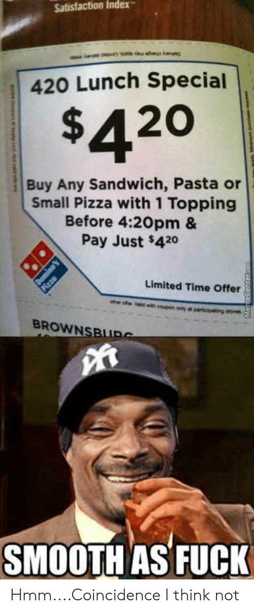 Smooth As Fuck: Satisfaction Index  420 Lunch Special  $420  Buy Any Sandwich, Pasta or  Small Pizza with 1 Topping  Before 4:20pm &  Pay Just $420  Limited Time Offer  BROWN  SMOOTH AS FUCK Hmm....Coincidence I think not