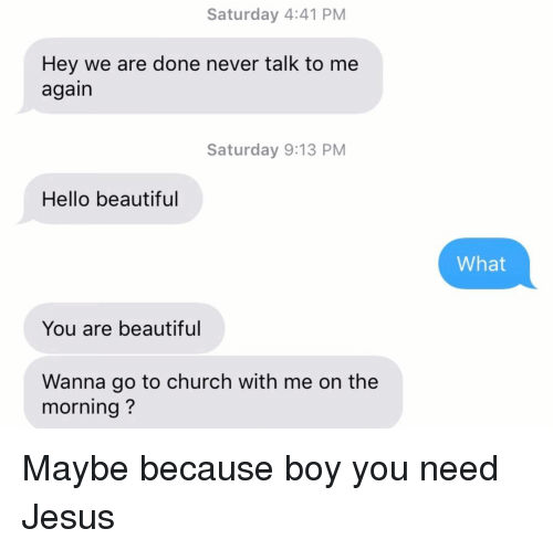 Maybe Because: Saturday 4:41 PM  Hey we are done never talk to me  again  Saturday 9:13 PM  Hello beautiful  What  You are beautiful  Wanna go to church with me on the  morning? Maybe because boy you need Jesus