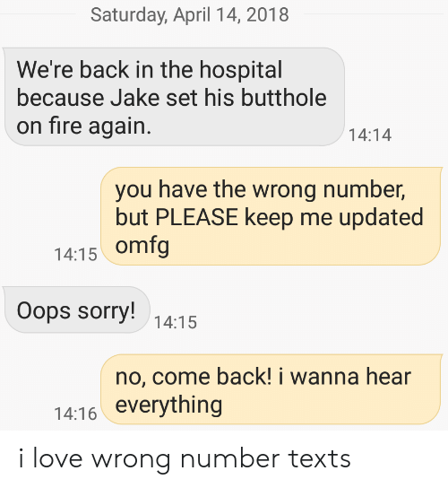 Love, Sorry, and Hospital: Saturday, April 14, 2018  We're back in the hospital  because Jake set his butthole  on tire again.  14:14  you have the wrong number,  but PLEASE keep me updated  14:15 omfg  Oops sorry!  14:15  no, come back! i wanna hear  14:16 everything i love wrong number texts