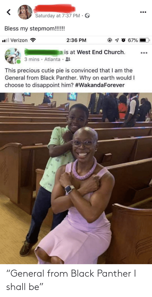 "disappoint: Saturday at 7:37 PM  Bless my stepmom!!!!!  l Verizon  67%  2:36 PM  a is at West End Church  3 mins Atlanta  This precious cutie pie is convinced that I am the  General from Black Panther. Why on earth would I  choose to disappoint him? ""General from Black Panther I shall be"""