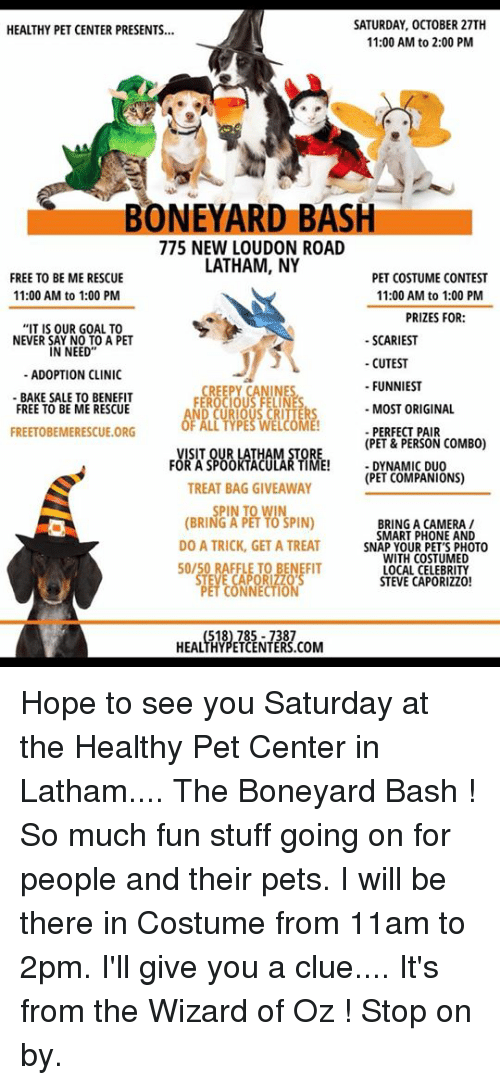 "Memes, Phone, and Camera: SATURDAY, OCTOBER 27TH  11:00 AM to 2:00 PM  HEALTHY PET CENTER PRESENTS...  BONEYARD BASH  775 NEW LOUDON ROAD  LATHAM, NY  FREE TO BE ME RESCUE  11:00 AM to 1:00 PM  PET COSTUME CONTEST  11:00 AM to 1:00 PM  PRIZES FOR:  IT IS OUR GOAL TO  NEVER SAY NO TO A PET  IN NEED""  -SCARIEST  -CUTEST  FUNNIEST  MOST ORIGINAL  -PERFECT PAIR  (PET & PERSON COMBO)  -DYNAMIC DUO  (PET COMPANIONS)  ADOPTION CLINIC  INE  BAKE SALE TO BENEFIT  FREE TO BE ME RESCUE  CREE  FER  FREETOBEMERESCUE.ORG  rồRTSgesk,,ARWBE!  TREAT BAG GIVEAWAY  (BRINfew  y0%PIN)  BRING A CAMERA /  DO A TRICK, GET A TREAT  50/50 RAFFLE TO BENEFIT  SMART PHONE AND  SNAP YOUR PET'S PHOTO  WITH COSTUMED  LOCAL CELEBRITY  STEVE CAPORIZZO!  NNECTIO  HEALTHYPETCENTERS.COM Hope to see you Saturday at the Healthy Pet Center in Latham....  The Boneyard Bash ! So much fun stuff going on for people and their pets.  I will be there in Costume from 11am to 2pm. I'll give you a clue.... It's from the Wizard of Oz !  Stop on by."