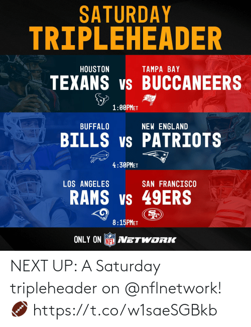 Rams: SATURDAY  TRIPLEHEADER  HOUSTON  TAMPA BAY  TEXANS vs BUCCANEERS  1:00PMET  prkPoTS  BUFFALO  NEW ENGLAND  BILLS vs PATRIOTS  4:30PMET  LOS ANGELES  SAN FRANCISCO  RAMS vs 49ERS  Ram  8:15PMET  ONLY ON NFL AVETWORIK NEXT UP: A Saturday tripleheader on @nflnetwork! 🏈 https://t.co/w1saeSGBkb
