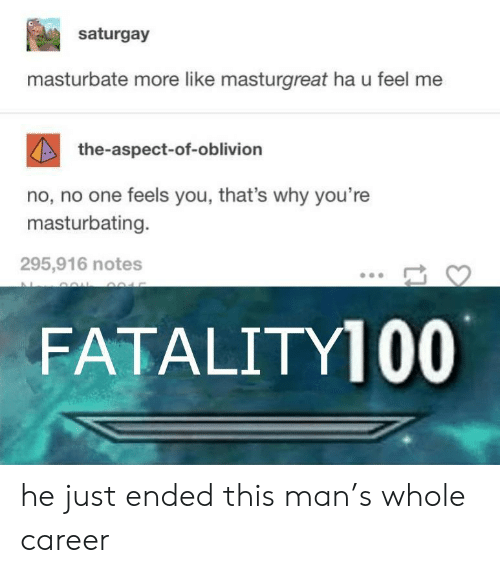 oblivion: saturgay  masturbate more like masturgreat ha u feel me  the-aspect-of-oblivion  no, no one feels you, that's why you're  masturbating.  295,916 notes  FATALITY100 he just ended this man's whole career