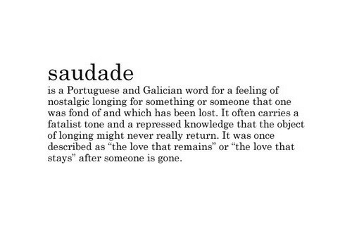 """longing: saudad<e  is a Portuguese and Galician word for a feeling of  nostalgic longing for something or someone that one  was fond of and which has been lost. It often carries a  fatalist tone and a repressed knowledge that the object  of longing might never really return. It was once  described as """"the love that remains  stays"""" after someone is gone  or """"the love that"""