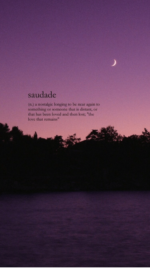 "Love, Lost, and Been: saudade  (n.) a nostalgic longing to be near again to  something or someone that is distant, or  that has been loved and then lost; ""the  love that remains"""