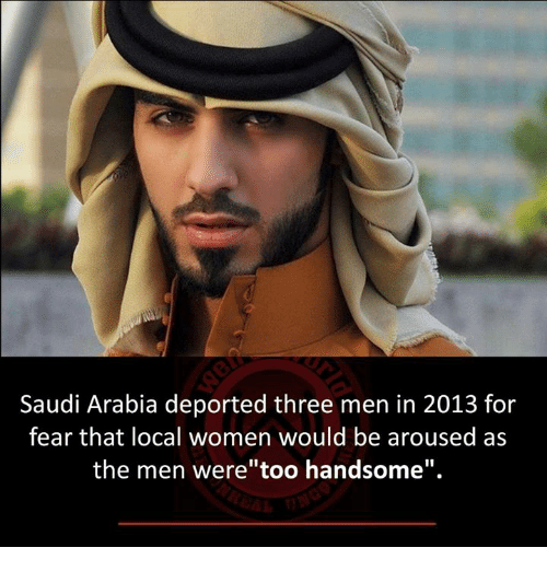 "Memes, Saudi Arabia, and Women: Saudi Arabia deported three men in 2013 for  fear that local women would be aroused as  the men were""too handsome""."