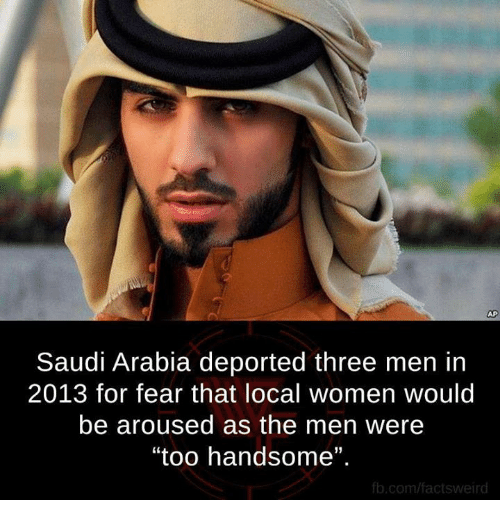 """Memes, fb.com, and Saudi Arabia: Saudi Arabia deported three men in  2013 for fear that local women would  be aroused as the men were  """"too handsome"""".  fb.com/factsweird"""