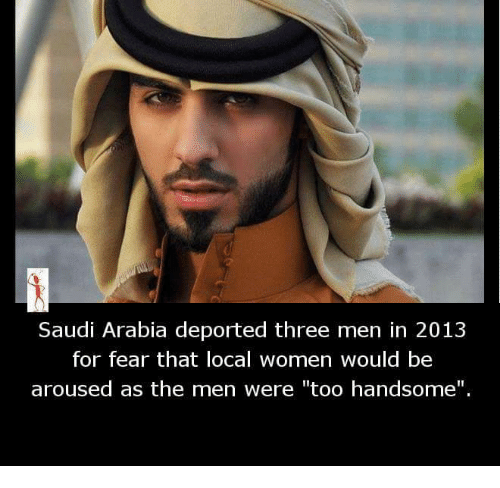 """Memes, Saudi Arabia, and Women: Saudi Arabia deported three men in 2013  for fear that local women would be  aroused as the men were """"too handsome""""."""