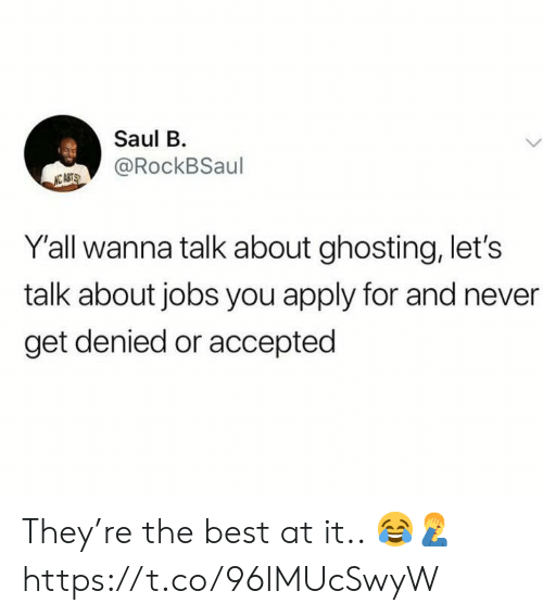 Best, Jobs, and Never: Saul B  @RockBSaul  Y'all wanna talk about ghosting, let's  talk about jobs you apply for and never  get denied or accepted They're the best at it.. 😂🤦‍♂️ https://t.co/96IMUcSwyW