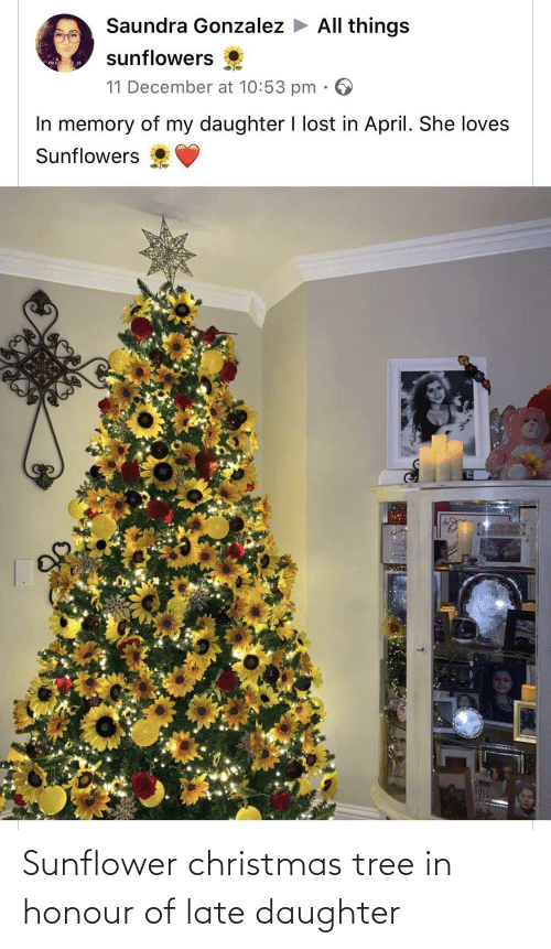 late: Saundra Gonzalez > All things  sunflowers  mis  11 December at 10:53 pm  In memory of my daughter I lost in April. She loves  Sunflowers  SLAY HOM  ase Sunflower christmas tree in honour of late daughter