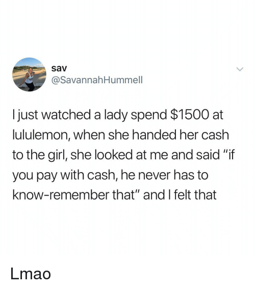 """Lmao, Memes, and Girl: sav  @SavannahHummell  I just watched a lady spend $1500 at  ululemon, when she handed her cash  to the girl, she looked at me and said """"if  you pay with cash, he never has to  know-remember that"""" and l felt that Lmao"""