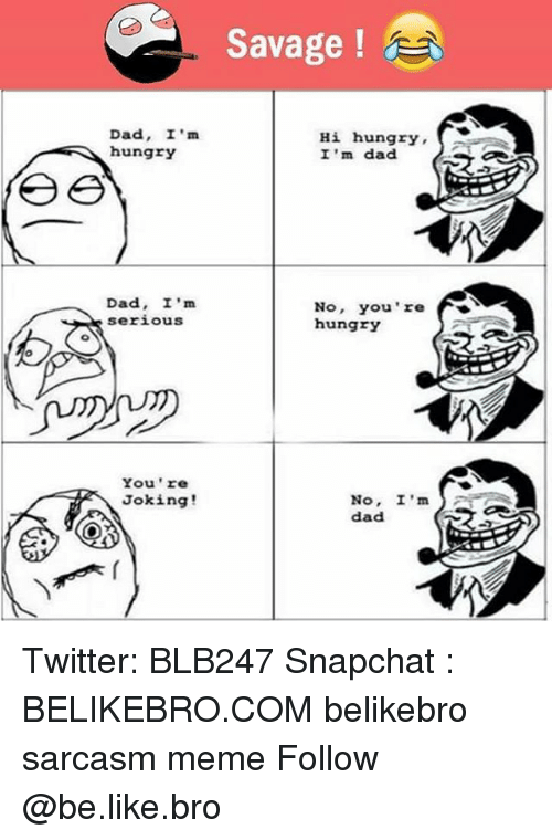 Broing: Savage !  Dad, I'm  hungrY  Hi hungry  I 'm dad  Dad, I'm  serious  No, You're  hungry  You 're  Joking!  No, I'm  dad S Twitter: BLB247 Snapchat : BELIKEBRO.COM belikebro sarcasm meme Follow @be.like.bro