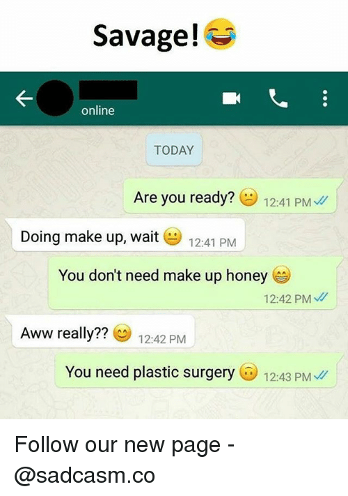 Aww, Memes, and Savage: Savage!  online  TODAY  Are you ready?  12:41 PMU/  Doing make up, wait 12:41 PM  You don't need make up honey  12:42 PM  Aww really??  12:42 PM  You need plastic surgery12:43 PM Follow our new page - @sadcasm.co