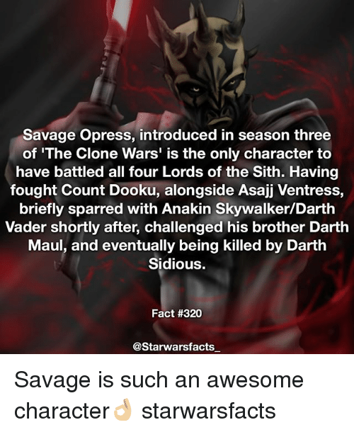 Anakin Skywalker: Savage Opress, introduced in season three  of 'The Clone Wars' is the only character to  have battled all four Lords of the Sith. Having  fought Count Dooku, alongside Asajj Ventress,  briefly sparred with Anakin Skywalker/Darth  Vader shortly after, challenged his brother Darth  Maul, and eventually being killed by Darth  Sidious.  Fact #320  @Starwarsfacts Savage is such an awesome character👌🏼 starwarsfacts
