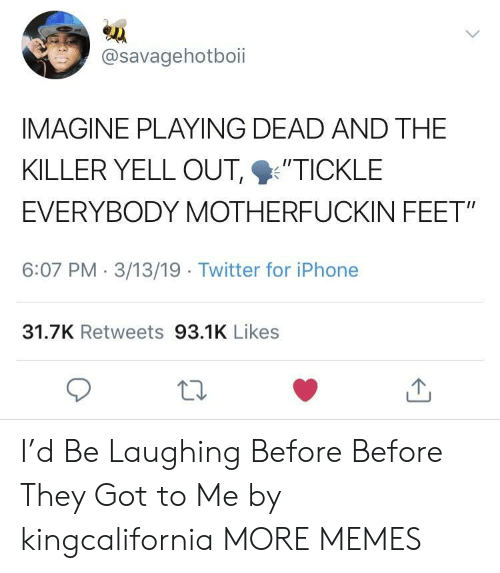 "the killer: @savagehotboii  IMAGINE PLAYING DEAD AND THE  KILLER YELL OUT %'TICKLE  EVERYBODY MOTHERFUCKIN FEET""  6:07 PM 3/13/19 Twitter for iPhone  31.7K Retweets 93.1K Likes I'd Be Laughing Before Before They Got to Me by kingcalifornia MORE MEMES"