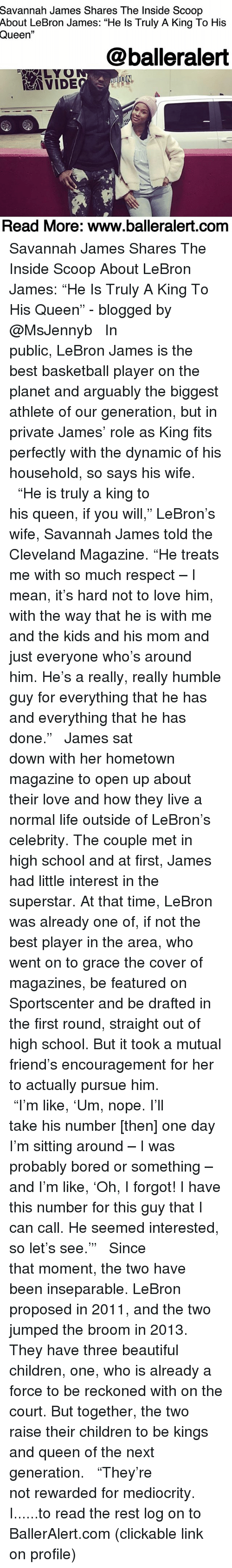 """Basketball, Beautiful, and Bored: Savannah James Shares The Inside Scoop  About LeBron James: """"He ls Truly A King To His  Queen""""  @balleralert  LYO  Read More: www.balleralert.com Savannah James Shares The Inside Scoop About LeBron James: """"He Is Truly A King To His Queen"""" - blogged by @MsJennyb ⠀⠀⠀⠀⠀⠀⠀ ⠀⠀⠀⠀⠀⠀⠀ In public, LeBron James is the best basketball player on the planet and arguably the biggest athlete of our generation, but in private James' role as King fits perfectly with the dynamic of his household, so says his wife. ⠀⠀⠀⠀⠀⠀⠀ ⠀⠀⠀⠀⠀⠀⠀ """"He is truly a king to his queen, if you will,"""" LeBron's wife, Savannah James told the Cleveland Magazine. """"He treats me with so much respect – I mean, it's hard not to love him, with the way that he is with me and the kids and his mom and just everyone who's around him. He's a really, really humble guy for everything that he has and everything that he has done."""" ⠀⠀⠀⠀⠀⠀⠀ ⠀⠀⠀⠀⠀⠀⠀ James sat down with her hometown magazine to open up about their love and how they live a normal life outside of LeBron's celebrity. The couple met in high school and at first, James had little interest in the superstar. At that time, LeBron was already one of, if not the best player in the area, who went on to grace the cover of magazines, be featured on Sportscenter and be drafted in the first round, straight out of high school. But it took a mutual friend's encouragement for her to actually pursue him. ⠀⠀⠀⠀⠀⠀⠀ ⠀⠀⠀⠀⠀⠀⠀ """"I'm like, 'Um, nope. I'll take his number [then] one day I'm sitting around – I was probably bored or something – and I'm like, 'Oh, I forgot! I have this number for this guy that I can call. He seemed interested, so let's see.'"""" ⠀⠀⠀⠀⠀⠀⠀ ⠀⠀⠀⠀⠀⠀⠀ Since that moment, the two have been inseparable. LeBron proposed in 2011, and the two jumped the broom in 2013. They have three beautiful children, one, who is already a force to be reckoned with on the court. But together, the two raise their children to be kings and queen of the next gener"""