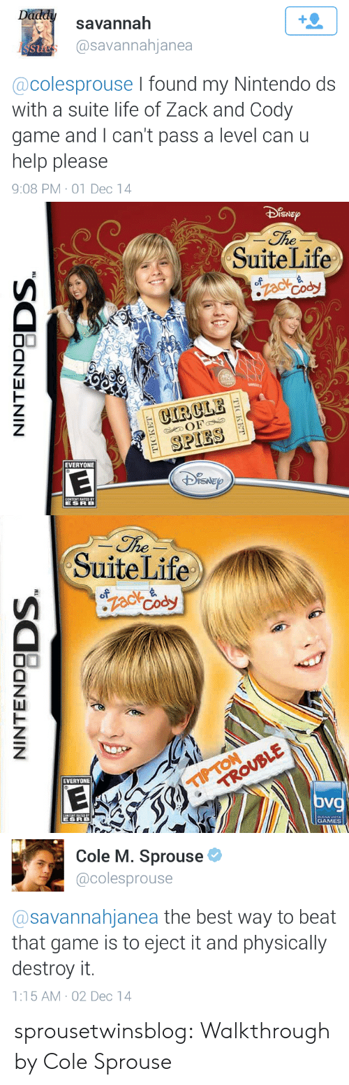suite life: savannah  @savannahjanea  St  @colesprouse I found my Nintendo ds  with a suite life of Zack and Cody  game and I can't pass a level can u  help please  9:08 PM-01 Dec 14   SNE  SuiteLife  CIRCLE  SPIES  EVERYONE   he  SuiteLife  EVERYONE  oV  GAMES   Cole M. Sprouse  @colesprouse  @savannahjanea the best way to beat  that game is to eject it and physically  destroy it.  1:15 AM-02 Dec 14 sprousetwinsblog:  Walkthrough by Cole Sprouse