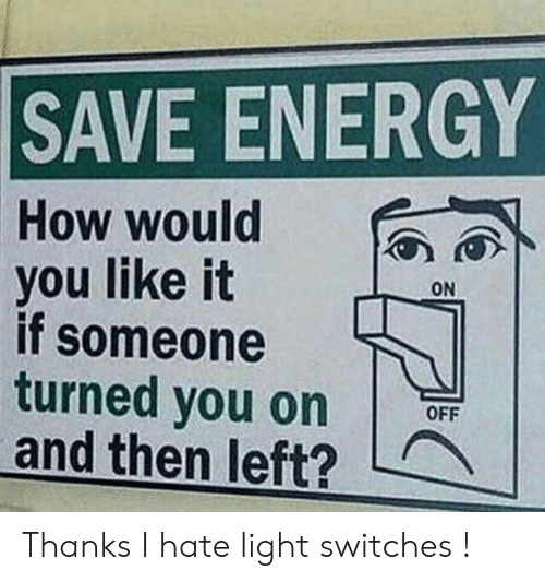 Energy, How, and Light: SAVE ENERGY  How would  you like it  if someone  turned you on  and then left?  ON  OFF Thanks I hate light switches !