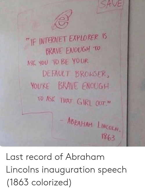 """Abraham Lincoln: SAVE  """"IF INTERNET EXPLORER Is  BRAVE ENOUGH TO  ASK you TO BE YOUR  DEFAULT BROASER  YOURE BRAUE ENOUG+  TO ASK THAT GIRL OUT  ABRAHAM LINCOLN.  1863 Last record of Abraham Lincolns inauguration speech (1863 colorized)"""