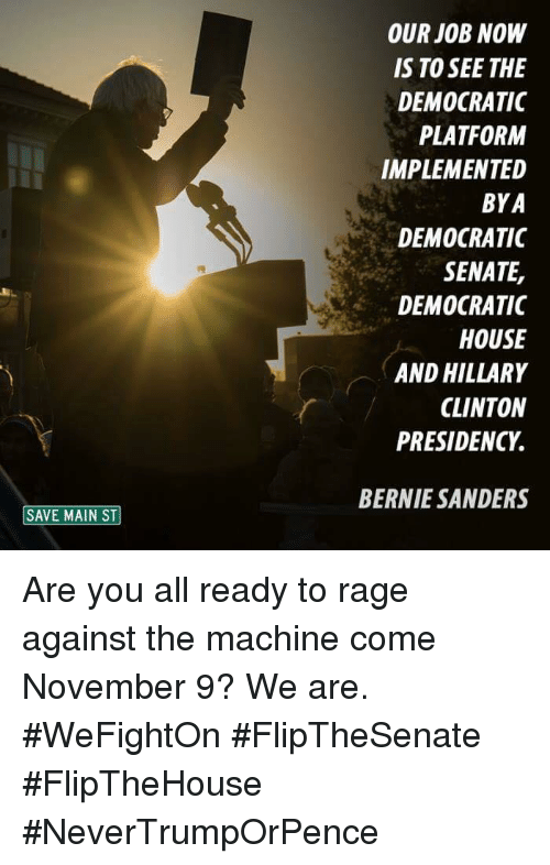 rage against the machine: SAVE MAIN ST  OUR JOB NOW  IS TO SEE THE  DEMOCRATIC  PLATFORM  IMPLEMENTED  BYA  DEMOCRATIC  SENATE,  DEMOCRATIC  HOUSE  AND HILLARY  CLINTON  PRESIDENCY.  BERNIE SANDERS Are you all ready to rage against the machine come November 9? We are.  #WeFightOn #FlipTheSenate #FlipTheHouse #NeverTrumpOrPence
